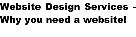 Website Design Services -  Why you need a website!